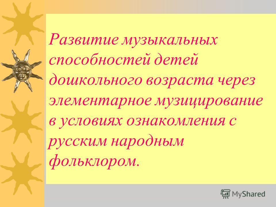 Развитие музыкальных способностей детей дошкольного возраста через элементарное музицирование в условиях ознакомления с русским народным фольклором.
