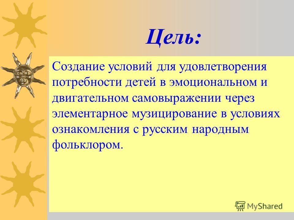 Цель: Создание условий для удовлетворения потребности детей в эмоциональном и двигательном самовыражении через элементарное музицирование в условиях ознакомления с русским народным фольклором.