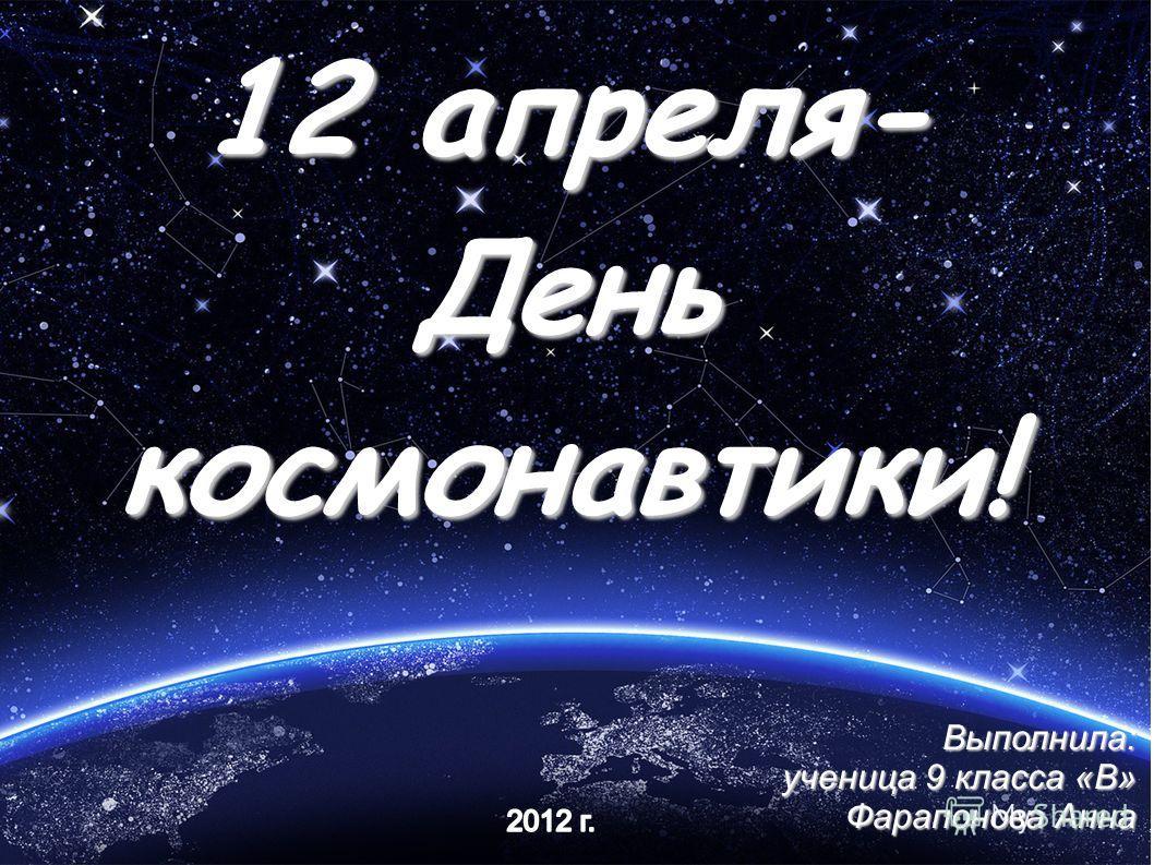 12 апреля- День космонавтики! Выполнила: ученица 9 класса «В» Фарапонова Анна
