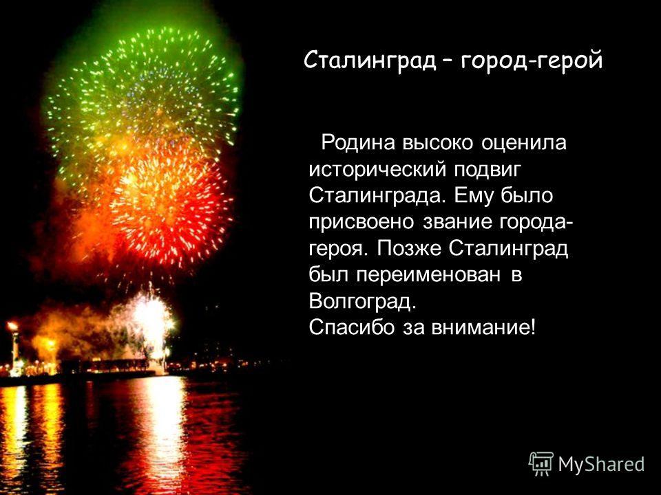 Сталинград – город-герой Родина высоко оценила исторический подвиг Сталинграда. Ему было присвоено звание города- героя. Позже Сталинград был переименован в Волгоград. Спасибо за внимание!