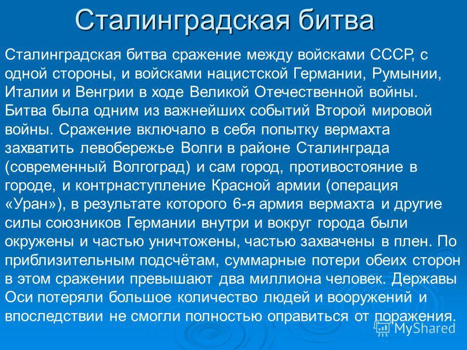 Сталинградская битва Сталинградская битва сражение между войсками СССР, с одной стороны, и войсками нацистской Германии, Румынии, Италии и Венгрии в ходе Великой Отечественной войны. Битва была одним из важнейших событий Второй мировой войны. Сражени