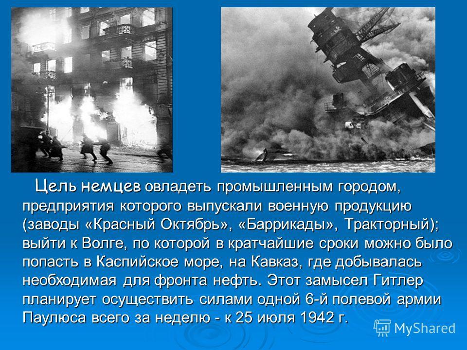 Цель немцев овладеть промышленным городом, предприятия которого выпускали военную продукцию (заводы «Красный Октябрь», «Баррикады», Тракторный); выйти к Волге, по которой в кратчайшие сроки можно было попасть в Каспийское море, на Кавказ, где добывал