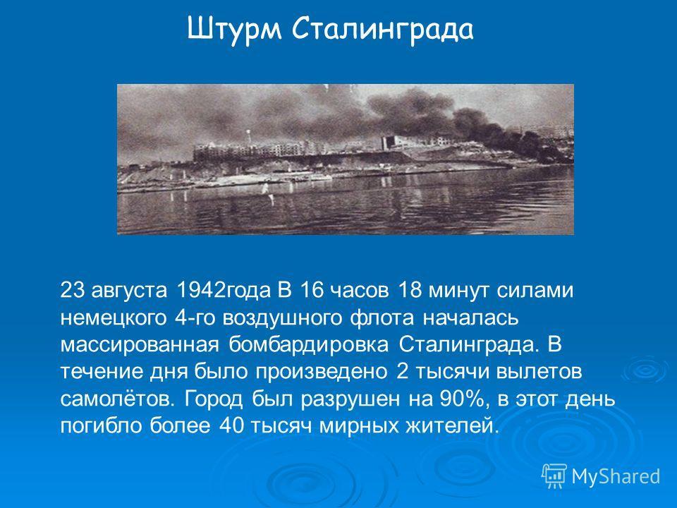 Штурм Сталинграда 23 августа 1942года В 16 часов 18 минут силами немецкого 4-го воздушного флота началась массированная бомбардировка Сталинграда. В течение дня было произведено 2 тысячи вылетов самолётов. Город был разрушен на 90%, в этот день погиб