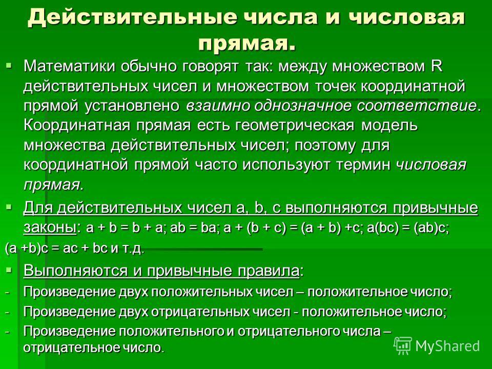 Действительные числа и числовая прямая. Математики обычно говорят так: между множеством R действительных чисел и множеством точек координатной прямой установлено взаимно однозначное соответствие. Координатная прямая есть геометрическая модель множест
