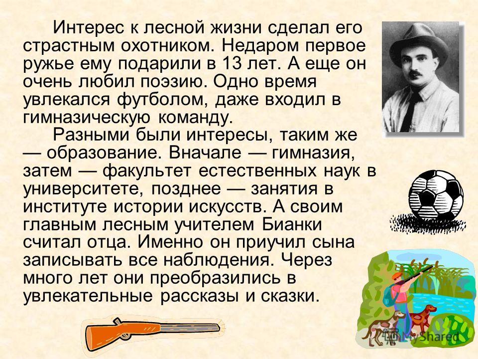 Интерес к лесной жизни сделал его страстным охотником. Недаром первое ружье ему подарили в 13 лет. А еще он очень любил поэзию. Одно время увлекался футболом, даже входил в гимназическую команду. Разными были интересы, таким же образование. Вначале г