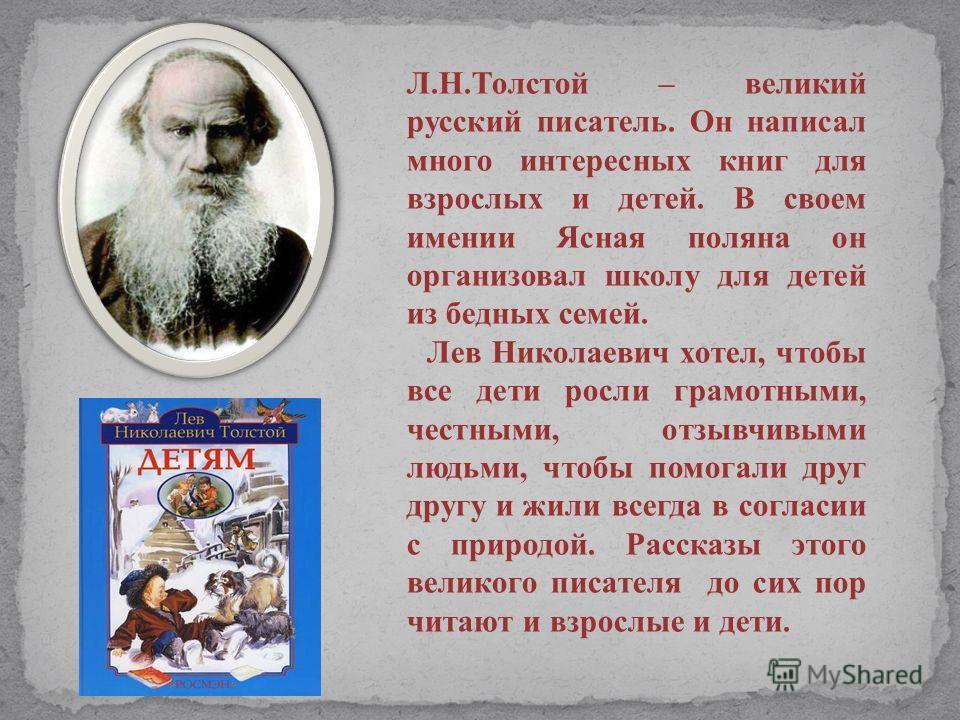 Л.Н.Толстой – великий русский писатель. Он написал много интересных книг для взрослых и детей. В своем имении Ясная поляна он организовал школу для детей из бедных семей. Лев Николаевич хотел, чтобы все дети росли грамотными, честными, отзывчивыми лю