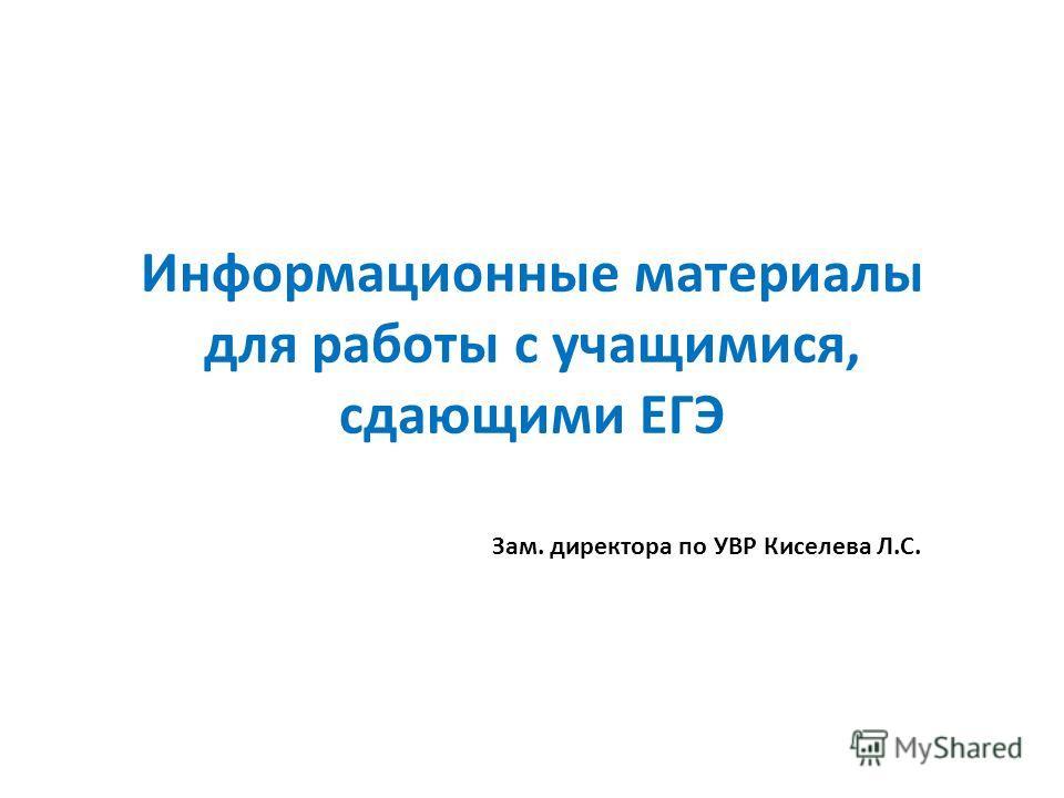 Информационные материалы для работы с учащимися, сдающими ЕГЭ Зам. директора по УВР Киселева Л.С.