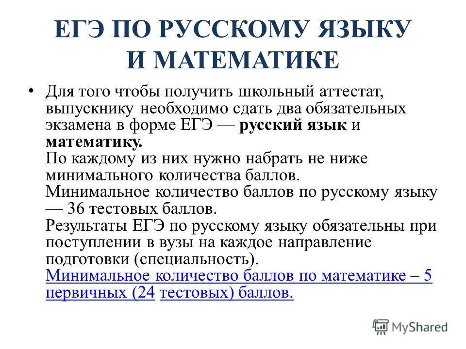 ЕГЭ ПО РУССКОМУ ЯЗЫКУ И МАТЕМАТИКЕ Для того чтобы получить школьный аттестат, выпускнику необходимо сдать два обязательных экзамена в форме ЕГЭ русский язык и математику. По каждому из них нужно набрать не ниже минимального количества баллов. Минимал