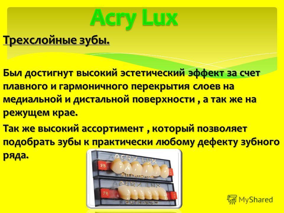 Трехслойные зубы. Был достигнут высокий эстетический эффект за счет плавного и гармоничного перекрытия слоев на медиальной и дистальной поверхности, а так же на режущем крае. Так же высокий ассортимент, который позволяет подобрать зубы к практически