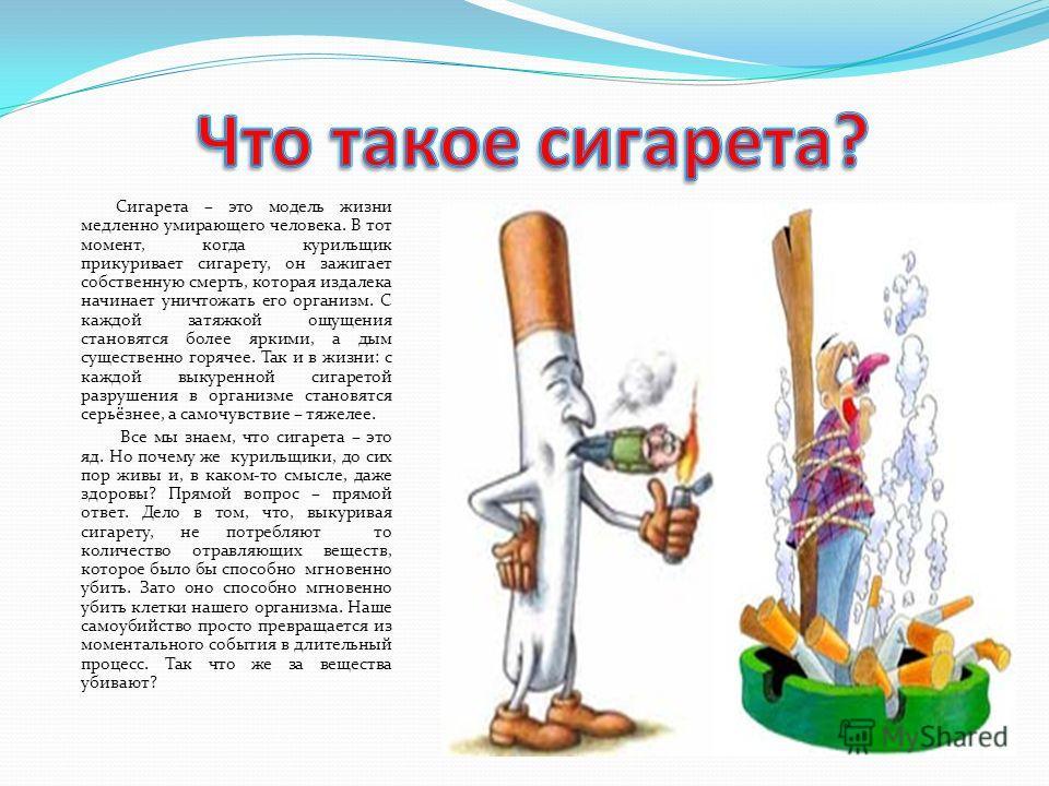 Сигарета – это модель жизни медленно умирающего человека. В тот момент, когда курильщик прикуривает сигарету, он зажигает собственную смерть, которая издалека начинает уничтожать его организм. С каждой затяжкой ощущения становятся более яркими, а дым