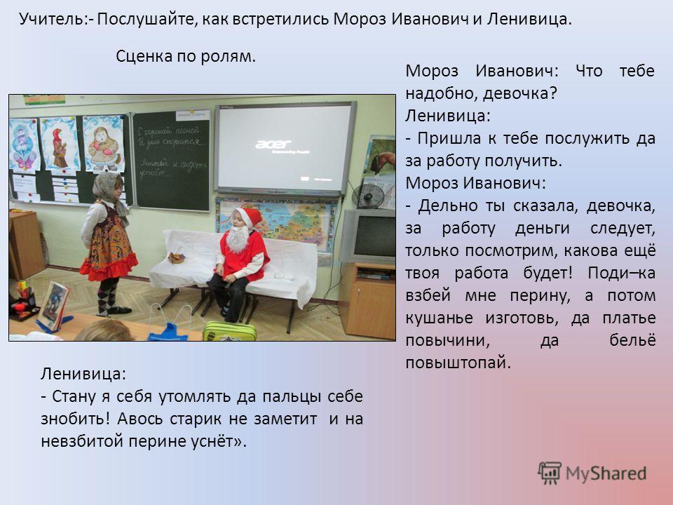 Учитель:- Послушайте, как встретились Мороз Иванович и Ленивица. Мороз Иванович: Что тебе надобно, девочка? Ленивица: - Пришла к тебе послужить да за работу получить. Мороз Иванович: - Дельно ты сказала, девочка, за работу деньги следует, только посм