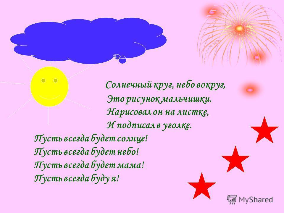 Солнечный круг, небо вокруг, Это рисунок мальчишки. Нарисовал он на листке, И подписал в уголке. Пусть всегда будет солнце! Пусть всегда будет небо! Пусть всегда будет мама! Пусть всегда буду я!
