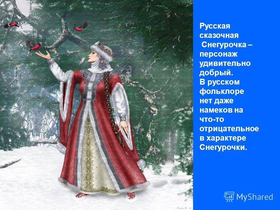 Русская сказочная Снегурочка – персонаж удивительно добрый. В русском фольклоре нет даже намеков на что-то отрицательное в характере Снегурочки.