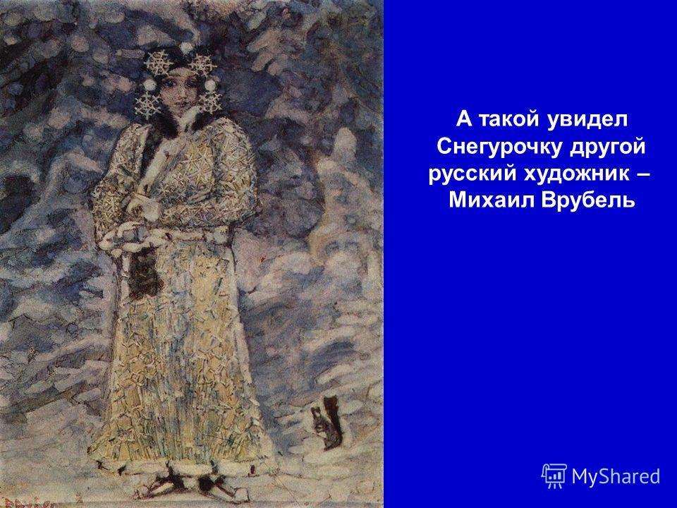 А такой увидел Снегурочку другой русский художник – Михаил Врубель