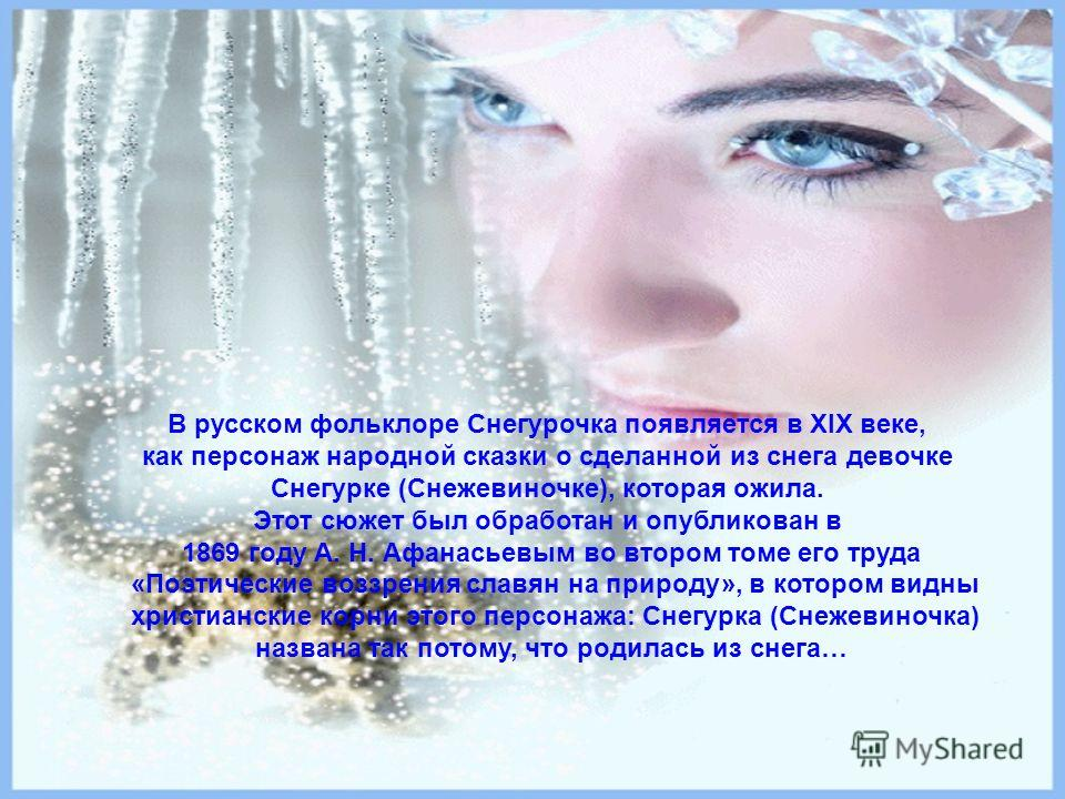 В русском фольклоре Снегурочка появляется в XIX веке, как персонаж народной сказки о сделанной из снега девочке Снегурке (Снежевиночке), которая ожила. Этот сюжет был обработан и опубликован в 1869 году А. Н. Афанасьевым во втором томе его труда «Поэ