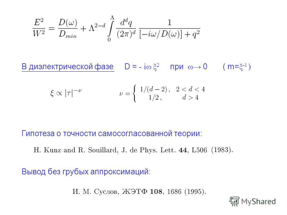 В диэлектрической фазе D = - iω ξ 2 при ω 0 ( m= ξ -1 ) Гипотеза о точности самосогласованной теории: Вывод без грубых аппроксимаций:
