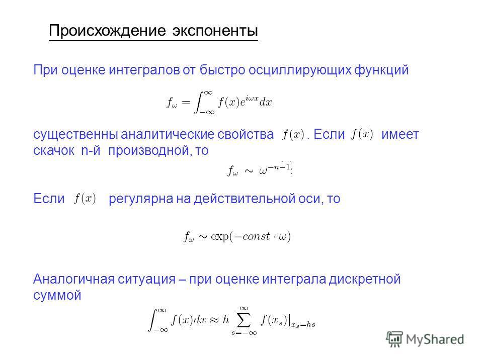 Происхождение экспоненты При оценке интегралов от быстро осциллирующих функций существенны аналитические свойства. Если имеет скачок n-й производной, то Если регулярна на действительной оси, то Аналогичная ситуация – при оценке интеграла дискретной с