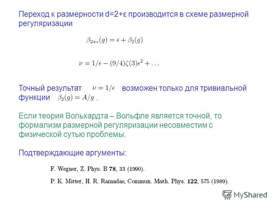 Переход к размерности d=2+ε производится в схеме размерной регуляризации Точный результат возможен только для тривиальной функции. Если теория Вольхардта – Вольфле является точной, то формализм размерной регуляризации несовместим с физической сутью п