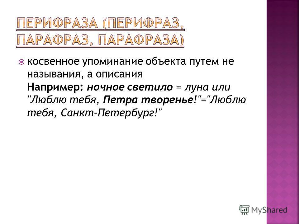косвенное упоминание объекта путем не называния, а описания Например: ночное светило = луна или Люблю тебя, Петра творенье!=Люблю тебя, Санкт-Петербург!