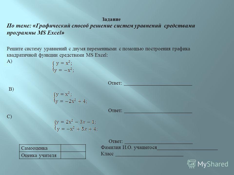 Самооценка Оценка учителя Задание По теме: « Графический способ решение систем уравнений средствами программы MS Excel » Решите систему уравнений с двумя переменными с помощью построения графика квадратичной функции средствами MS Excel: А) Ответ: ___