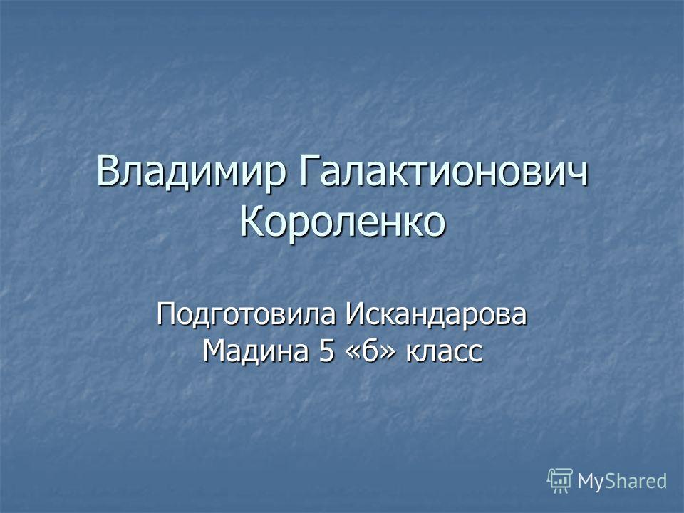 Владимир Галактионович Короленко Подготовила Искандарова Мадина 5 «б» класс