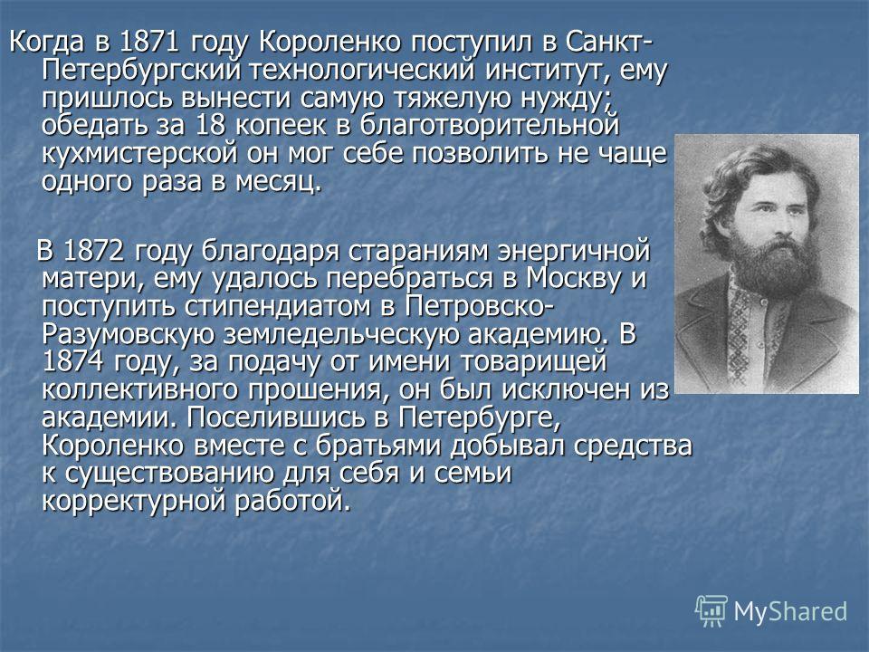 Когда в 1871 году Короленко поступил в Санкт- Петербургский технологический институт, ему пришлось вынести самую тяжелую нужду; обедать за 18 копеек в благотворительной кухмистерской он мог себе позволить не чаще одного раза в месяц. В 1872 году благ