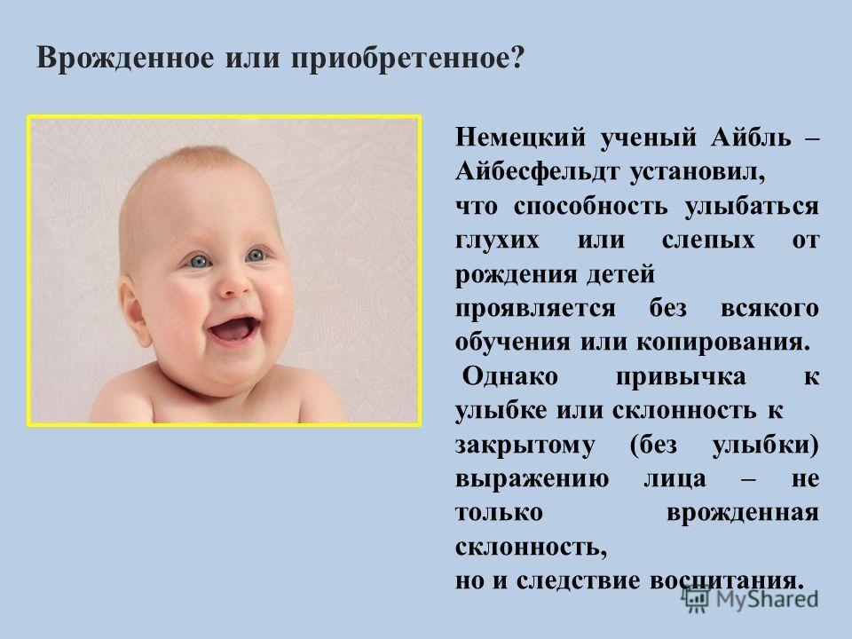 Врожденное или приобретенное? Немецкий ученый Айбль – Айбесфельдт установил, что способность улыбаться глухих или слепых от рождения детей проявляется без всякого обучения или копирования. Однако привычка к улыбке или склонность к закрытому (без улыб