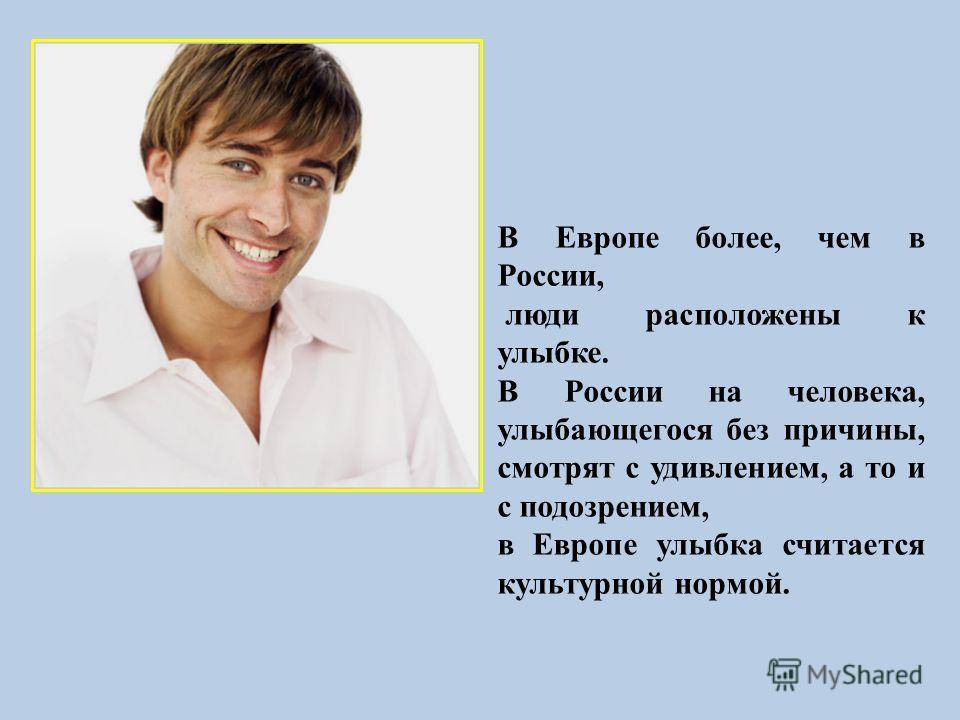 В Европе более, чем в России, люди расположены к улыбке. В России на человека, улыбающегося без причины, смотрят с удивлением, а то и с подозрением, в Европе улыбка считается культурной нормой.
