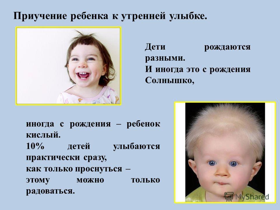 Приучение ребенка к утренней улыбке. Дети рождаются разными. И иногда это с рождения Солнышко, иногда с рождения – ребенок кислый. 10% детей улыбаются практически сразу, как только проснуться – этому можно только радоваться.