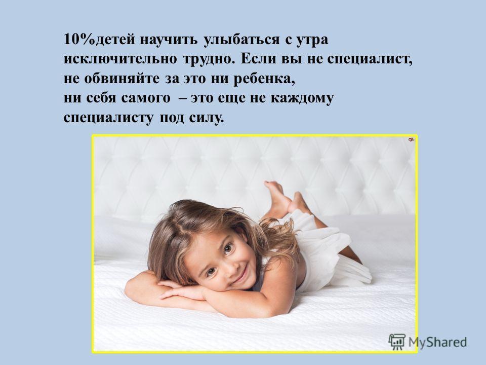 10%детей научить улыбаться с утра исключительно трудно. Если вы не специалист, не обвиняйте за это ни ребенка, ни себя самого – это еще не каждому специалисту под силу.