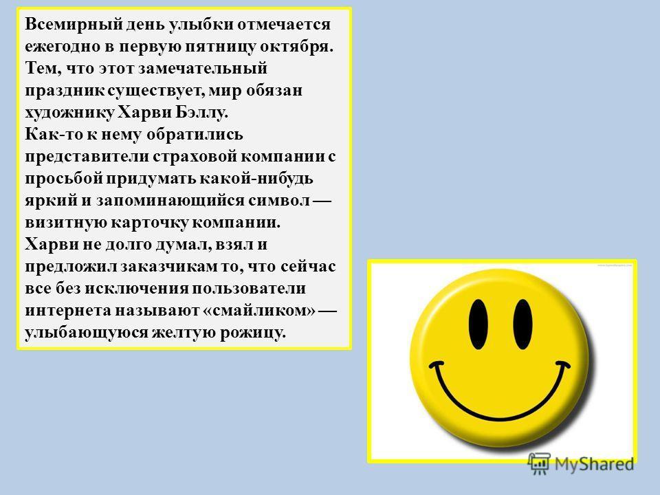 Всемирный день улыбки отмечается ежегодно в первую пятницу октября. Тем, что этот замечательный праздник существует, мир обязан художнику Харви Бэллу. Как-то к нему обратились представители страховой компании с просьбой придумать какой-нибудь яркий и