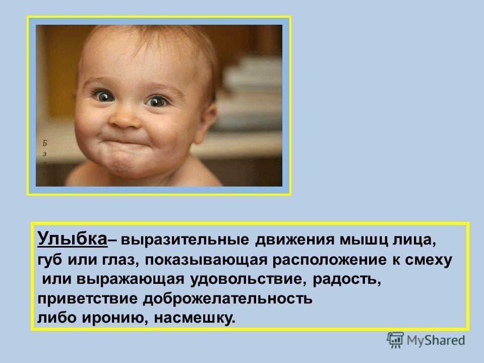 Улыбка – выразительные движения мышц лица, губ или глаз, показывающая расположение к смеху или выражающая удовольствие, радость, приветствие доброжелательность либо иронию, насмешку.