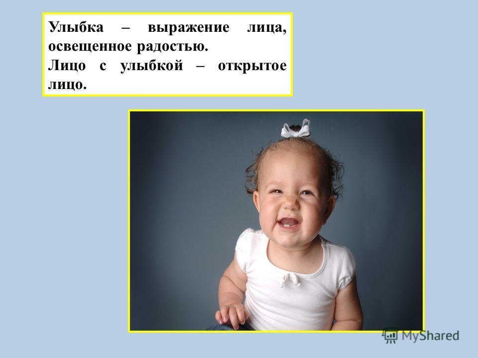 Улыбка – выражение лица, освещенное радостью. Лицо с улыбкой – открытое лицо.