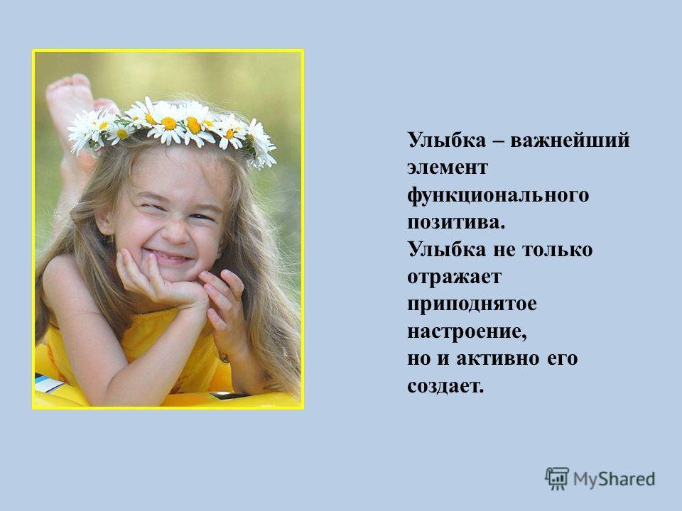 Улыбка – важнейший элемент функционального позитива. Улыбка не только отражает приподнятое настроение, но и активно его создает.