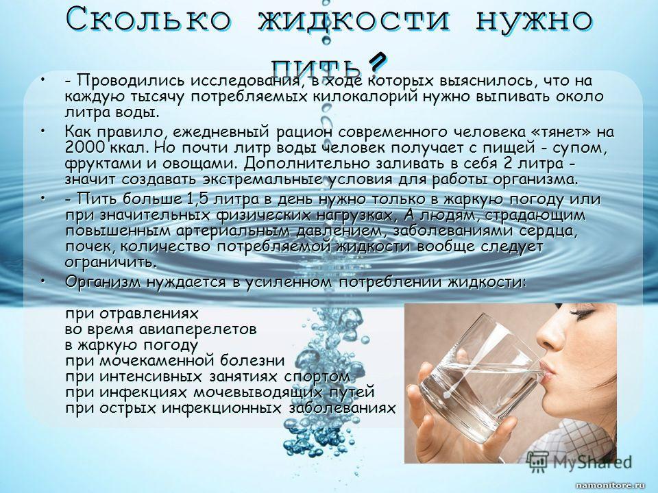 Сколько жидкости нужно пить? - Проводились исследования, в ходе которых выяснилось, что на каждую тысячу потребляемых килокалорий нужно выпивать около литра воды. Как правило, ежедневный рацион современного человека «тянет» на 2000 ккал. Но почти лит
