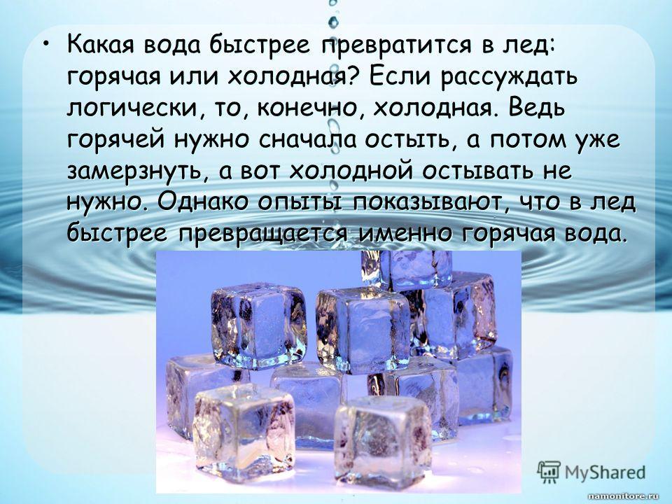 Какая вода быстрее превратится в лед: горячая или холодная? Если рассуждать логически, то, конечно, холодная. Ведь горячей нужно сначала остыть, а потом уже замерзнуть, а вот холодной остывать не нужно. Однако опыты показывают, что в лед быстрее прев