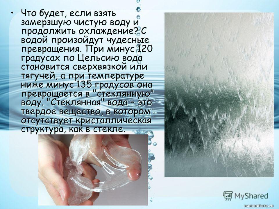 Что будет, если взять замерзшую чистую воду и продолжить охлаждение? С водой произойдут чудесные превращения. При минус 120 градусах по Цельсию вода становится сверхвязкой или тягучей, а при температуре ниже минус 135 градусов она превращается в