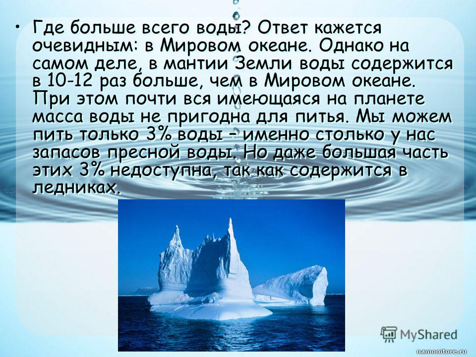 Где больше всего воды? Ответ кажется очевидным: в Мировом океане. Однако на самом деле, в мантии Земли воды содержится в 10-12 раз больше, чем в Мировом океане. При этом почти вся имеющаяся на планете масса воды не пригодна для питья. Мы можем пить т