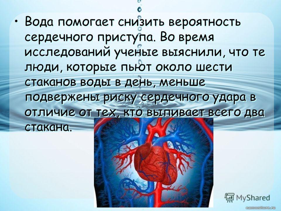 Вода помогает снизить вероятность сердечного приступа. Во время исследований ученые выяснили, что те люди, которые пьют около шести стаканов воды в день, меньше подвержены риску сердечного удара в отличие от тех, кто выпивает всего два стакана.