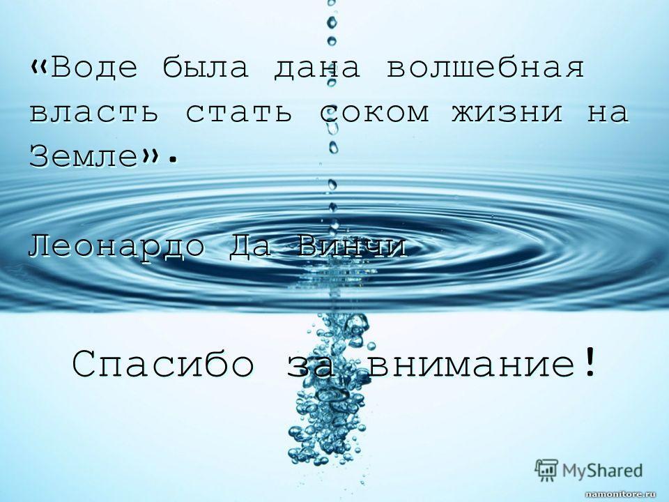 «Воде была дана волшебная власть стать соком жизни на Земле». Леонардо Да Винчи «Воде была дана волшебная власть стать соком жизни на Земле». Леонардо Да Винчи Спасибо за внимание!