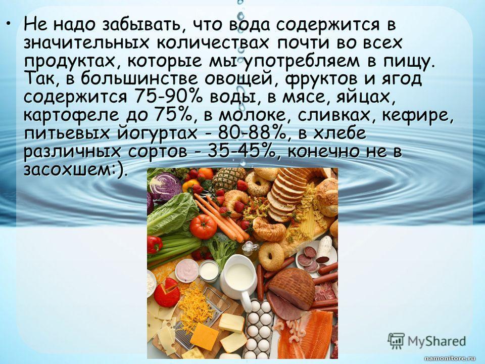 Не надо забывать, что вода содержится в значительных количествах почти во всех продуктах, которые мы употребляем в пищу. Так, в большинстве овощей, фруктов и ягод содержится 75-90% воды, в мясе, яйцах, картофеле до 75%, в молоке, сливках, кефире, пит