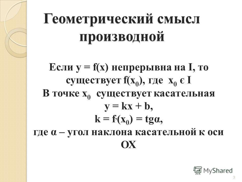 Геометрический смысл производной 3 Если y = f(x) непрерывна на I, то существует f(x 0 ), где x 0 є I В точке x 0 существует касательная y = kx + b, k = f, (x 0 ) = tgα, где α – угол наклона касательной к оси ОХ