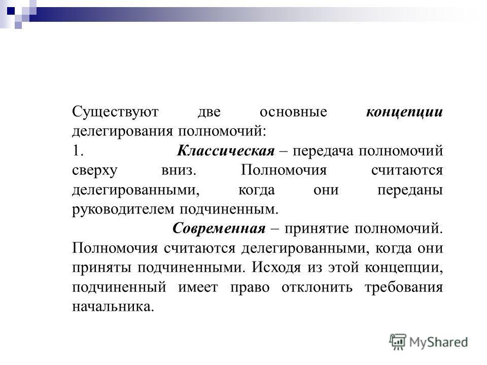 Существуют две основные концепции делегирования полномочий: 1. Классическая – передача полномочий сверху вниз. Полномочия считаются делегированными, когда они переданы руководителем подчиненным. Современная – принятие полномочий. Полномочия считаются