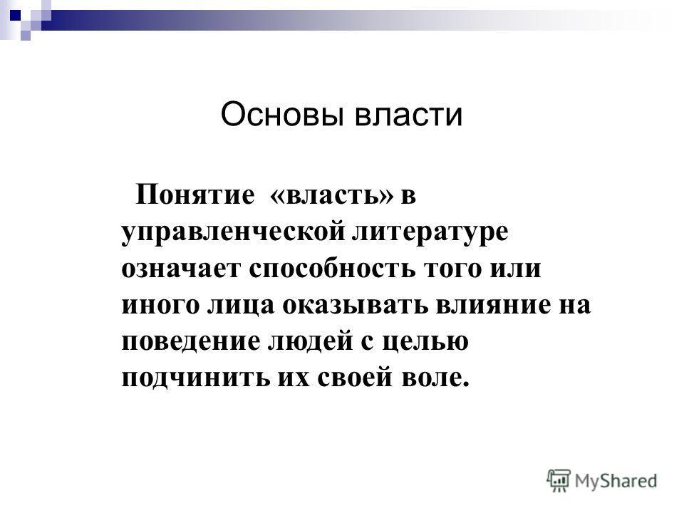 Основы власти Понятие «власть» в управленческой литературе означает способность того или иного лица оказывать влияние на поведение людей с целью подчинить их своей воле.