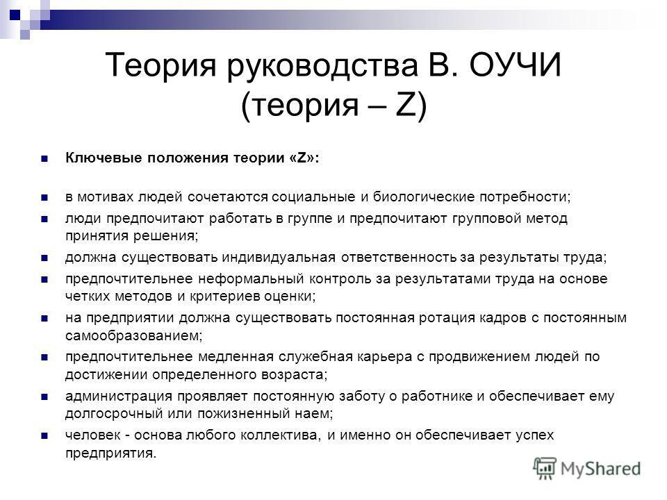 Теория руководства В. ОУЧИ (теория – Z) Ключевые положения теории «Z»: в мотивах людей сочетаются социальные и биологические потребности; люди предпочитают работать в группе и предпочитают групповой метод принятия решения; должна существовать индивид