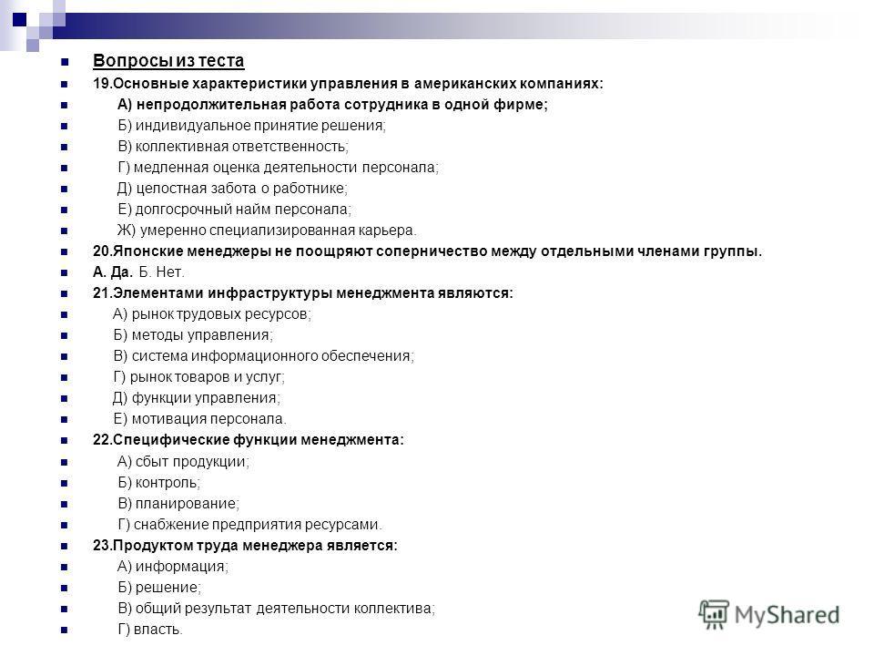 Вопросы из теста 19.Основные характеристики управления в американских компаниях: А) непродолжительная работа сотрудника в одной фирме; Б) индивидуальное принятие решения; В) коллективная ответственность; Г) медленная оценка деятельности персонала; Д)