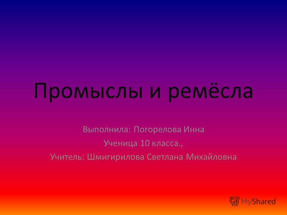 Промыслы и ремёсла Выполнила: Погорелова Инна Ученица 10 класса., Учитель: Шмигирилова Светлана Михайловна