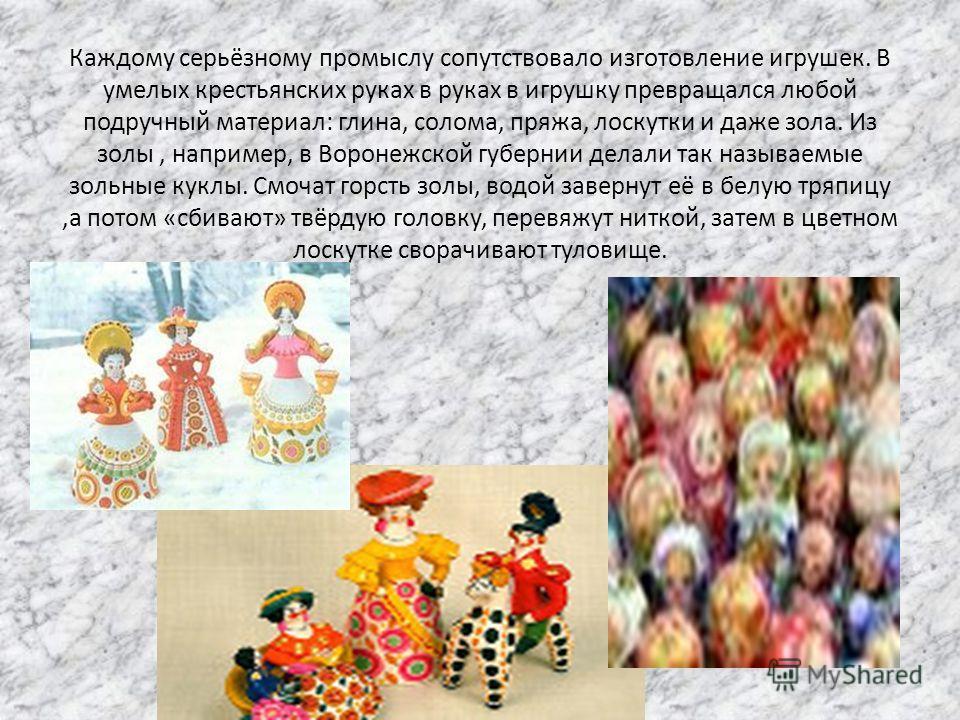 Каждому серьёзному промыслу сопутствовало изготовление игрушек. В умелых крестьянских руках в руках в игрушку превращался любой подручный материал: глина, солома, пряжа, лоскутки и даже зола. Из золы, например, в Воронежской губернии делали так назыв