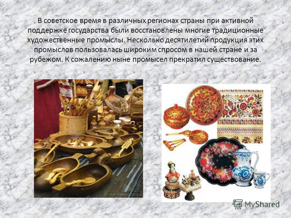 В советское время в различных регионах страны при активной поддержке государства были восстановлены многие традиционные художественные промыслы. Несколько десятилетий продукция этих промыслов пользовалась широким спросом в нашей стране и за рубежом.