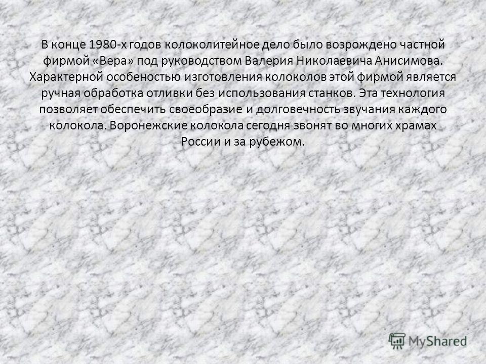 В конце 1980-х годов колоколитейное дело было возрождено частной фирмой «Вера» под руководством Валерия Николаевича Анисимова. Характерной особеностью изготовления колоколов этой фирмой является ручная обработка отливки без использования станков. Эта